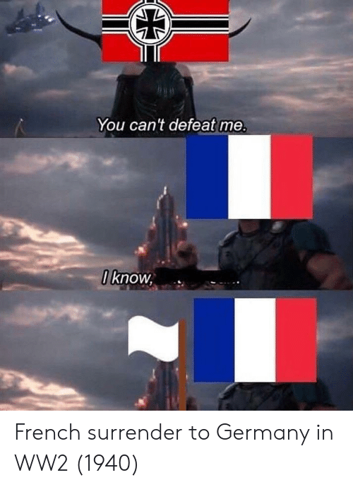 Germany, French, and Ww2: You can't defeat me.  I know, French surrender to Germany in WW2 (1940)