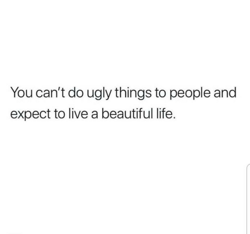 Beautiful, Life, and Ugly: You can't do ugly things to people and  expect to live a beautiful life.