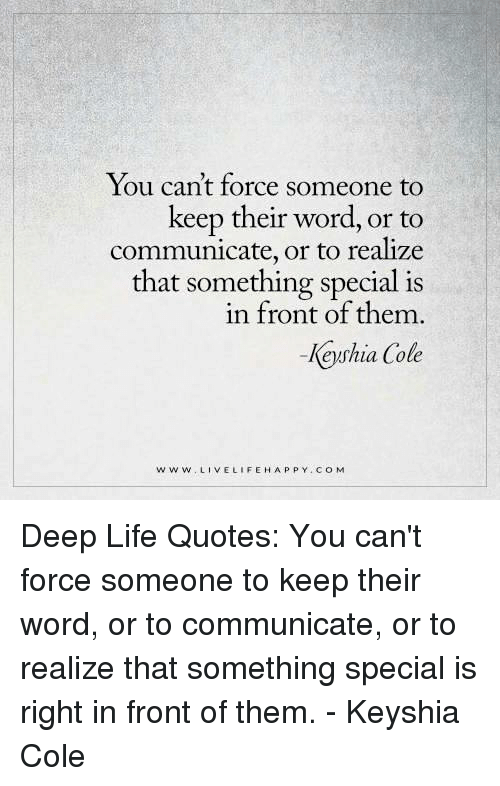 Life, Happy, and Keyshia Cole: You can't force someone to  keep their word, or to  communicate, or to realize  that something special is  in front of them  -Keyshia Cole  w w w LIVE LIFE HAPPY CO M Deep Life Quotes: You can't force someone to keep their word, or to communicate, or to realize that something special is right in front of them. - Keyshia Cole