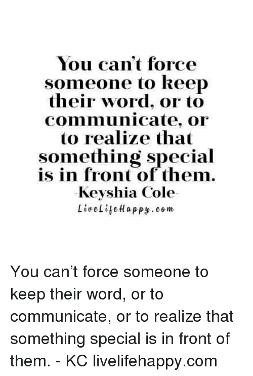Keyshia Cole, Word, and Com: You can't force  someone to keep  their word, or to  communicate, or  to realize that  Something Special  is in front of them.  Keyshia Cole You can't force someone to keep their word, or to communicate, or to realize that something special is in front of them. - KC livelifehappy.com