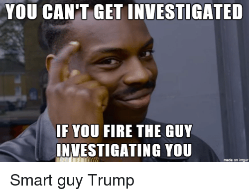 imgure: YOU CAN'T GET INVESTIGATED  IF YOU FIRE THE GUY  INVESTIGATING YOU  made on imgur Smart guy Trump