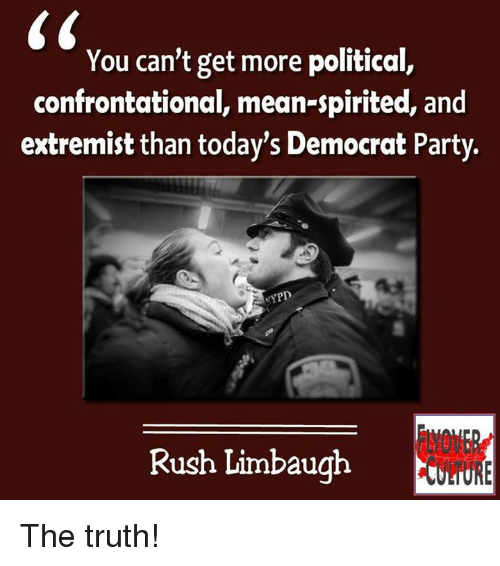 Rush Limbaugh: You can't get more political,  confrontational, mean-spirited, and  extremist than today's Democrat Party.  NYPD  Rush Limbaugh The truth!