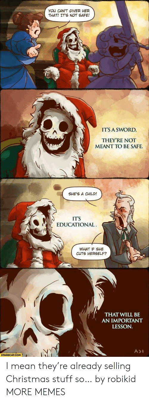 Christmas, Dank, and Memes: YOU CAN'T GIVER HER  THAT! IT'S NOT SAFE!  IT'S A SWORD,  THEY'RE NOT  MEANT TO BE SAFE  SHE'S A CHILD!  IT'S  EDUCATIONAL  WHAT IF SHE  CUTS HERSELF?  THAT WILL BE  AN IMPORTANT  LESSON.  STARECAT.COM I mean they're already selling Christmas stuff so… by robikid MORE MEMES