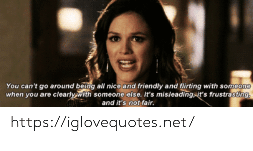 not-fair: You can't go around being all nice and friendly and flirting with someone  when you are clearly with someone else. It's misleading-it's frustrasting,  and it's not fair. https://iglovequotes.net/