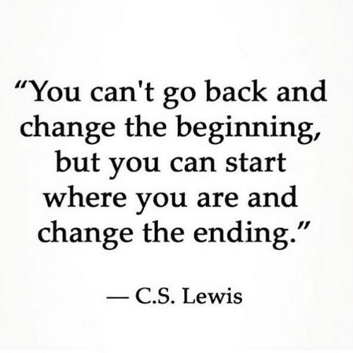 """C. S. Lewis: """"You can't go back and  change the beginning,  but vou can start  where vou are and  change the ending.""""  C.S. Lewis"""