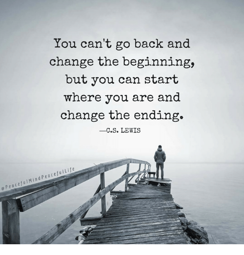 Memes, C. S. Lewis, and Change: You can't go back and  change the beginning,  but you can start  where you are and  change the ending.  -C.S. LEWIS  e PeacefulMindPeacefulLife  p e