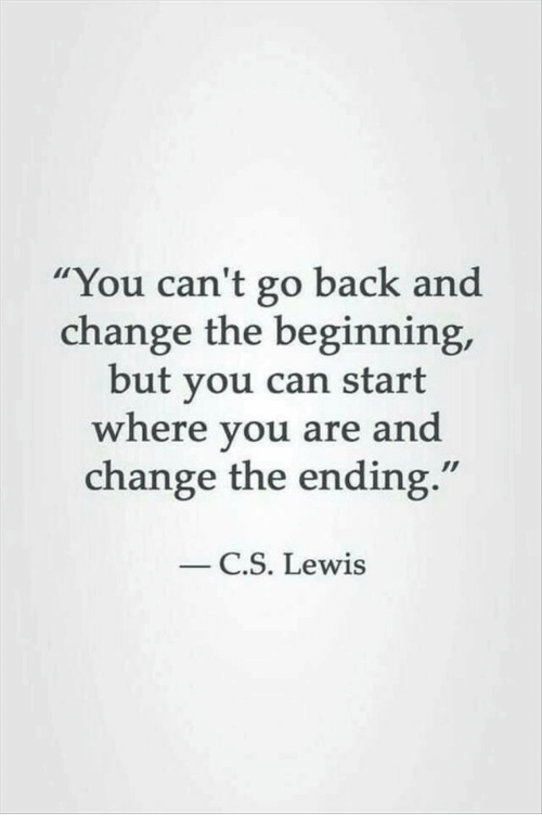 """C. S. Lewis: You can't go back and  change the beginning,  but you can start  where you are and  change the ending.""""  C.S. Lewis"""