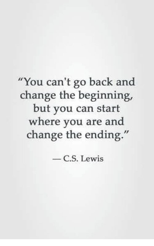 """C. S. Lewis: """"You can't go back and  change the beginning,  but you can start  where you are and  change the ending.""""  C.S. Lewis"""
