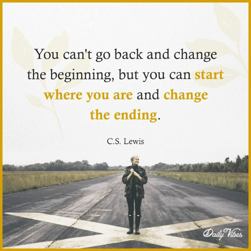 C. S. Lewis: You can't go back and change  the beginning, but you can start  where you are and change  the ending.  C.S. Lewis
