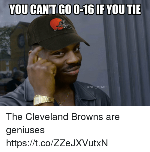 Cleveland Browns, Football, and Memes: YOU CAN'T GO O-16IF YOU TIE  @NFL MEMES The Cleveland Browns are geniuses https://t.co/ZZeJXVutxN
