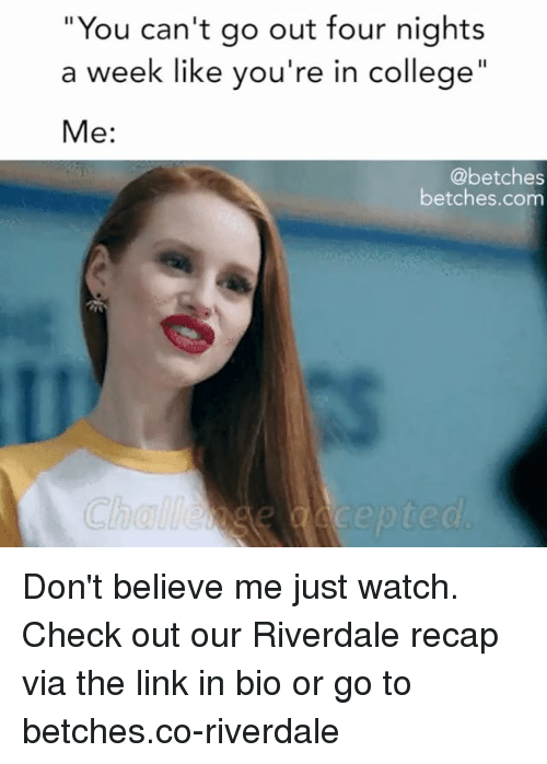 "Dont Believe Me Just Watch: ""You can't go out four nights  a week like you're in college  Me:  @betches  betches.com Don't believe me just watch. Check out our Riverdale recap via the link in bio or go to betches.co-riverdale"