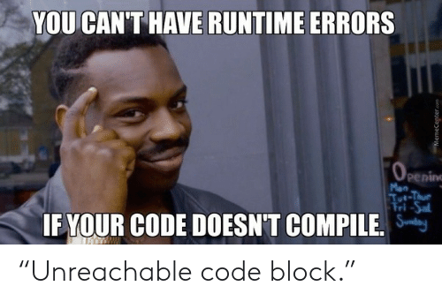 "Errors: YOU CAN'T HAVE RUNTIME ERRORS  OPening  Mon  Tut-Thue  Fri-Sal  IF YOUR CODE DOESN'T COMPILE.  MemeCenter.com ""Unreachable code block."""