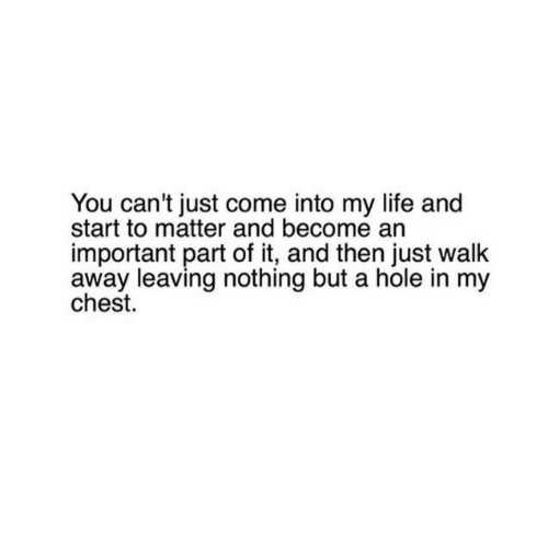 Just Walk Away: You can't just come into my life and  start to matter and become an  important part of it, and then just walk  away leaving nothing but a hole in my  chest.