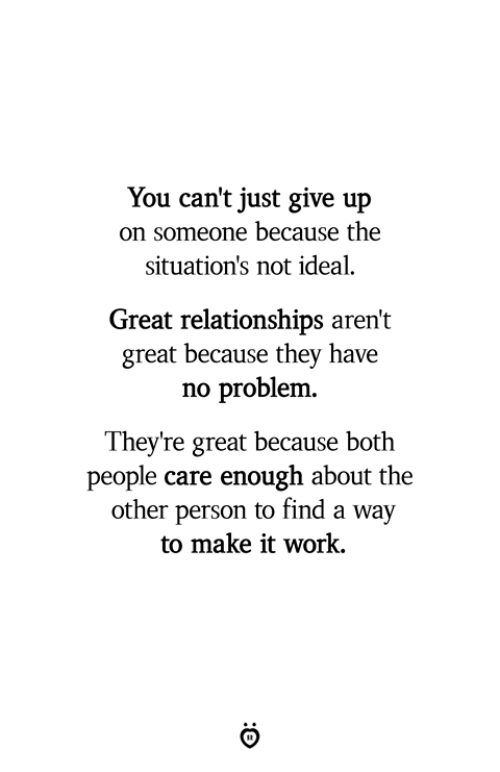 Relationships, Work, and Make: You can't just give up  on someone because the  situation's not ideal.  Great relationships aren't  great because they have  no problenm  They're great because both  people care enough about the  other person to find a way  to make it work,