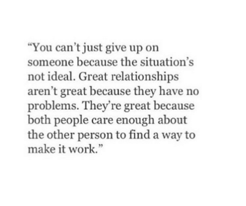 Relationships, Work, and Make: You can't just give up on  someone because the situation's  not ideal. Great relationships  aren't great because they have no  problems. They're great because  both people care enough about  the other person to find a way to  make it work.""