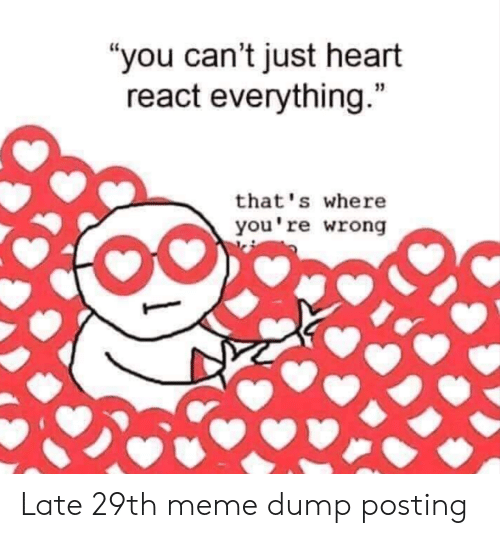 "youre wrong: ""you can't just heart  react everything.""  that's where  you're wrong Late 29th meme dump posting"