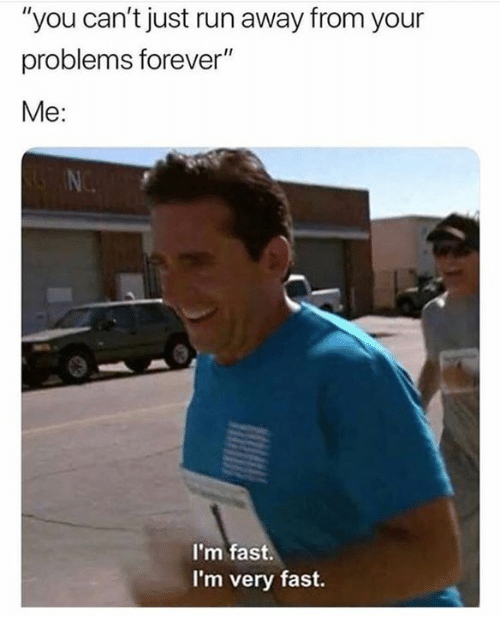 "Run, Forever, and Humans of Tumblr: ""you can't just run away from your  problems forever""  Me:  N.  I'm fast.  I'm very fast."