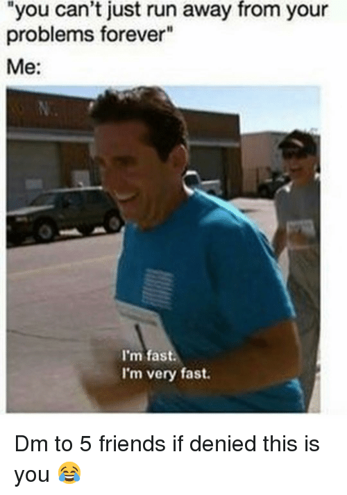 """Friends, Memes, and Run: you can't just run away from your  problems forever""""  Me:  I'm fast.  I'm very fast. Dm to 5 friends if denied this is you 😂"""