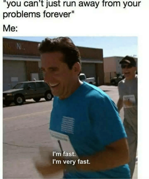 "Run, Forever, and Fast: ""you can't just run away from your  problems forever""  Me:  I'm fast.  I'm very fast."
