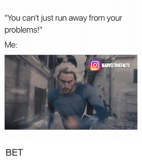 you cant just run away from your problems me o 25362463 you can't just run away from your problems! me o marveltruefacts
