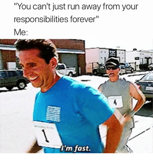 """Run, Forever, and Fast: """"You can't just run away from your  responsibilities forever""""  Me:  I'm fast."""
