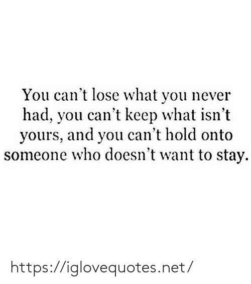 Onto: You can't lose what you never  had, you can't keep what isn't  yours, and you can't hold onto  someone who doesn't want to stay. https://iglovequotes.net/