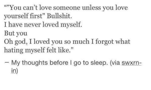 "Go to Sleep, God, and Love: """"You can't love someone unless you love  yourself first"" Bullshit.  I have never loved myself.  But you  Oh god, I loved you so much I forgot what  hating myself felt like.""  25  My thoughts before I go to sleep. (via swxrn-  in)"