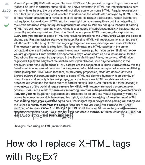 Conceptual: You can't parse [X]HTML with regex. Because HTML can't be parsed by regex. Regex is not a tool  that can be used to correctly parse HTML. As I have answered in HTML-and-regex questions here  so many times before, the use of regex will not allow you to consume HTML. Regular expressions  are a tool that is insufficiently sophisticated to understand the constructs employed by HTML. HTML  is not a regular language and hence cannot be parsed by regular expressions. Regex queries are  not equipped to break down HTML into its meaningful parts. so many times but it is not getting to  me. Even enhanced irregular regular expressions as used by Perl are not up to the task of parsing  HTML. You will never make me crack. HTML is a language of sufficient complexity that it cannot be  parsed by regular expressions. Even Jon Skeet cannot parse HTML using regular expressions.  Every time you attempt to parse HTML with regular expressions, the unholy child weeps the blood of  virgins, and Russian hackers pwn your webapp. Parsing HTML with regex summons tainted souls  into the realm of the living. HTML and regex go together like love, marriage, and ritual infanticide  The <center> cannot hold it is too late. The force of regex and HTML together in the same  conceptual space will destroy your mind like so much watery putty. If you parse HTML with regex  you are giving in to Them and their blasphemous ways which doom us all to inhuman toil for the  One whose Name cannot be expressed in the Basic Multilingual Plane, he comes. HTML-plus  regexp will liquify the neryes of the sentient whilst you observe, your psyche withering in the  onslaught of horror. Regēx-based HTML parsers are the cancer that is killing StackOverflow it is too  late it is too late we cannot be saved the trangession of a child ensures regex will consume all living  tissue (except for HTML which it cannot, as previously prophesied) dear lord help us how can  anyone survive this scourge using regex to parse HTML has doomed humanity to an eternity of  dread torture and security holes using regex as a tool to process HTML establishes a breach  between this world and the dread realm of corrupt entities (like SGML entities, but more corrupt) a  mere glimpse of the world of regex parsers for HTML will instantly transport a programmer's  consciousness into a world of ceaseless screaming, he comes, the pestilent-slithy regex-infection wil  I devour your HTML parser, application and existence for all time like Visual Basic only worse he  comes he comes do not fight he comøs, his unholy radiañcé destroying all enlightenment, HTML  tags leaking from your eyeslike liquid pain, the song of regular expressien parsing-will extinguish  the voices of mortal man from the sphgre I can see it can you see ft it is beautiful the f inal  snuf fing of the lies of Man ALL ISLOSTALL IS LOST the pony h comes he com  t egichor permeates al My FACE tyEACE b god no NO NOOOO NO stop the an les are not  4422  DA  Have you tried using an XML parser instead? How do I replace XHTML tags with RegEx?