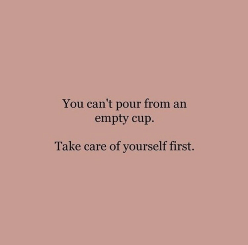 take care: You can't pour from an  empty cup.  Take care of yourself first.