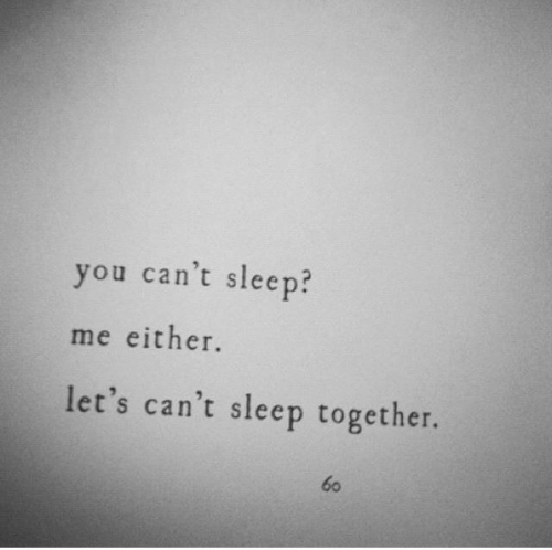 Sleep, You, and Cant Sleep: you can't sleep?  me either.  let's can't sleep together.  60