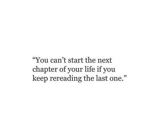 "Life, Next, and One: ""You can't start the next  chapter of your life if you  keep rereading the last one."