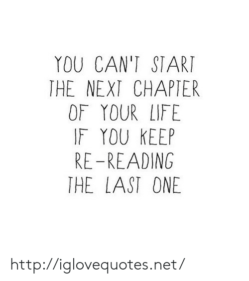 Life, Http, and Net: YOU CAN'T START  THE NEXT CHAPTER  OF YOUR LIFE  IF YOU KEEP  RE-READING  THE LAST ONE http://iglovequotes.net/