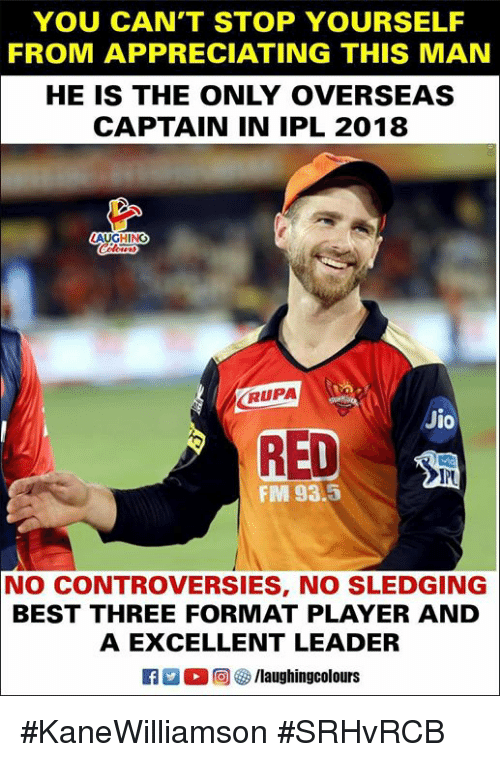 Best, Indianpeoplefacebook, and Ipl: YOU CAN'T STOP YOURSELF  FROM APPRECIATING THIS MAN  HE IS THE ONLY OVERSEAS  CAPTAIN IN IPL 2018  RUPA  Jio  RED  FM 93.5  NO CONTROVERSIES, NO SLEDGING  BEST THREE FORMAT PLAYER AND  A EXCELLENT LEADER  K7 M。回參/laughingcolours #KaneWilliamson #SRHvRCB