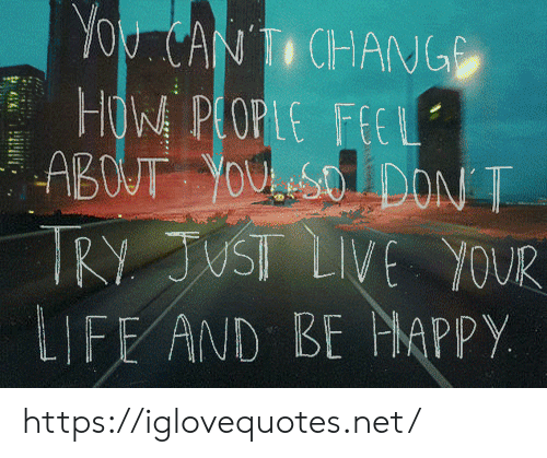 live your life: You CANTI CHANG  HOW PLOPLE FEEL  ABOUT YOUSO DON T  TRY JUST LIVE YOUR  LIFE AND BE MAPPY https://iglovequotes.net/