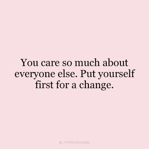 Change, First, and You: You care so much about  everyone else. Put yourself  first for a change  @ TYPELIKEAGIRL