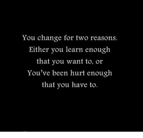 Hurtfully: You change for two reasons.  Either you learn enough  that you want to, or  You've been hurt enough  that you have to