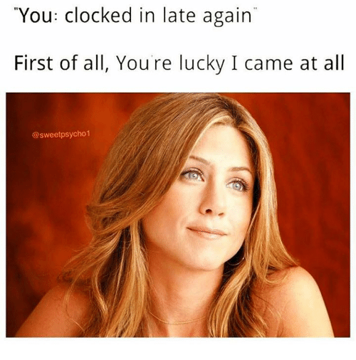 "I Came, All, and First: ""You: clocked in late again  First of all, Youre lucky I came at all  @sweetpsycho1"