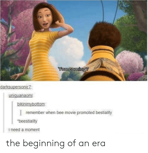 "Promoted: You coming?  darksupersonic7  uniquanaomi  bikinimybottom  remember when bee movie promoted bestiality  ""beestiality  ineed a moment the beginning of an era"