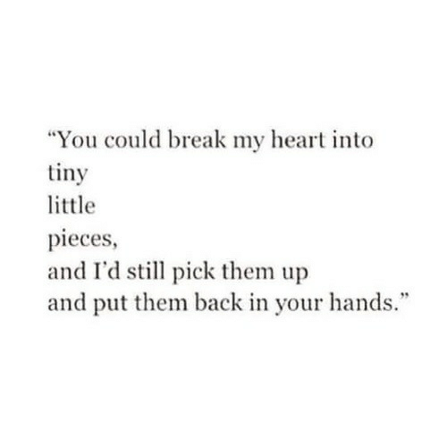 """Break, Heart, and Back: """"You could break my heart into  tiny  little  pieces  and I'd still pick them up  and put them back in your hands."""""""