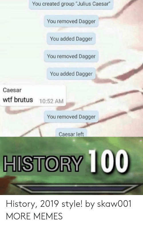 """Dank, Memes, and Target: You created group """"Julius Caesar""""  You removed Dagger  You added Dagger  You removed Dagger  You added Dagger  Caesar  wtf brutus 10:52 AM  You removed Dagger  Caesar left  HISTORY 100 History, 2019 style! by skaw001 MORE MEMES"""