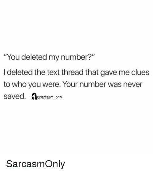 """Sarcasm Only: """"You deleted my number?""""  I deleted the text thread that gave me clues  to who you were. Your number was never  saved. sarcasm only SarcasmOnly"""