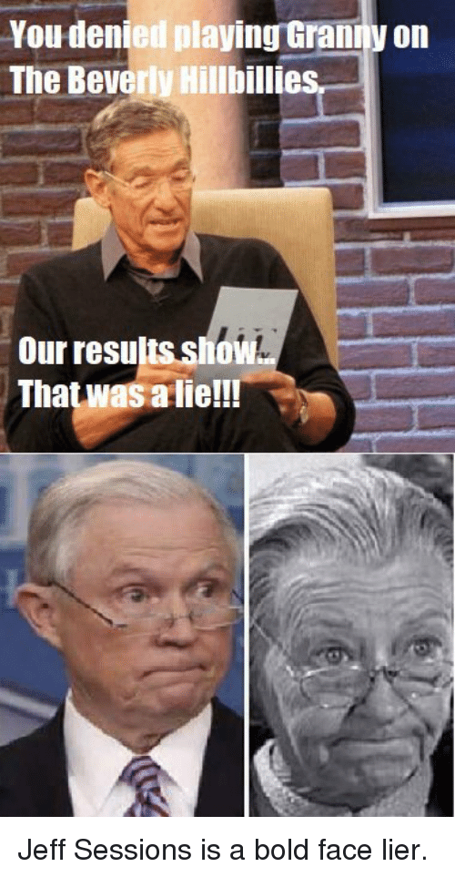 alie: You denied playing Gramy on  The Beverly Hillbillies,  Our resultss  That was alie!!!  hoW Jeff Sessions is a bold face lier.
