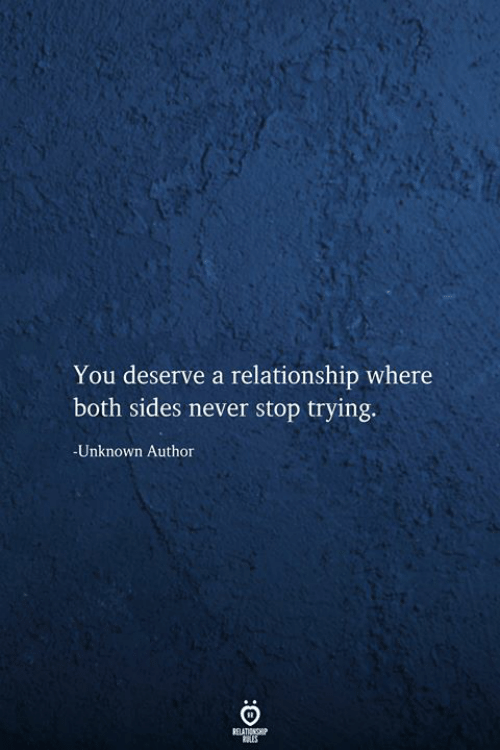 Never, Unknown, and You: You deserve a relationship where  both sides never stop trying.  -Unknown Author  RELATIONSHIP