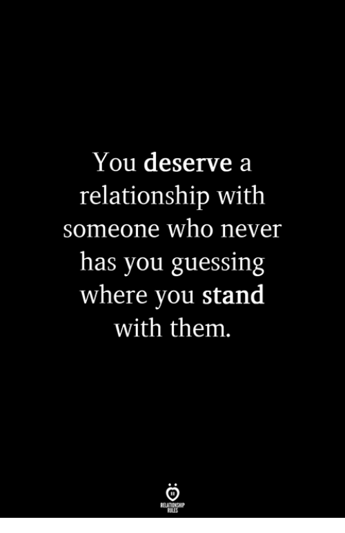 Never, Who, and Them: You deserve a  relationship with  someone who never  has you guessing  where you stand  with them.