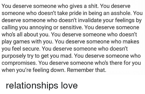 Assholism: You deserve someone who gives a shit. You deserve  someone who doesn't take pride in being an asshole. You  deserve someone who doesn't invalidate your feelings by  calling you annoying or sensitive. You deserve someone  who's all about you. You deserve someone who doesn't  play games with you. You deserve someone who makes  you feel secure. You deserve someone who doesn't  purposely try to get you mad. You deserve someone who  compromises. You deserve someone who's there for you  when you're feeling down. Remember that. relationships love