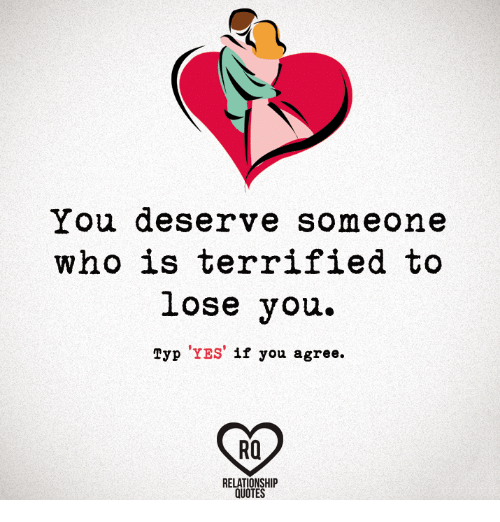 You Deserve Someone Who Is Terrified To Lose You Typ Yes If You