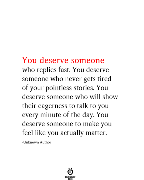 Never, Who, and Unknown: You deserve someone  who replies fast. You deserve  someone who never gets tired  of your pointless stories. You  deserve someone who will show  their eagerness to talk to you  every minute of the day. You  deserve someone to make you  feel like you actually matter.  -Unknown Author  RELATIONSHIP  RILES
