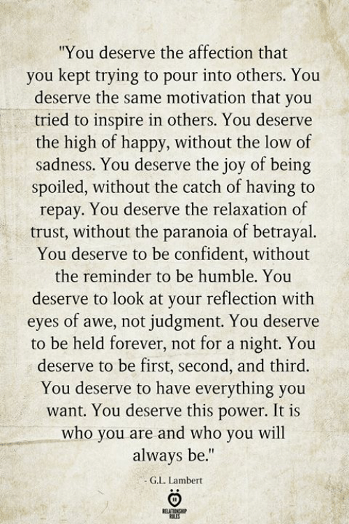 "inspire: ""You deserve the affection that  you kept trying to pour into others. You  deserve the same motivation that you  tried to inspire in others. You deserve  the high of happy, without the low of  sadness. You deserve the joy of being  spoiled, without the catch of having to  repay. You deserve the relaxation of  trust, without the paranoia of betrayal.  You deserve to be confident, without  the reminder to be humble. You  deserve to look at your reflection with  eyes of awe, not judgment. You deserve  to be held forever, not for a night. You  deserve to be first, second, and third.  You deserve to have everything you  want. You deserve this power. It is  who you are and who you will  always be.""  G.L. Lambert  BELATIONSHIP  ES"