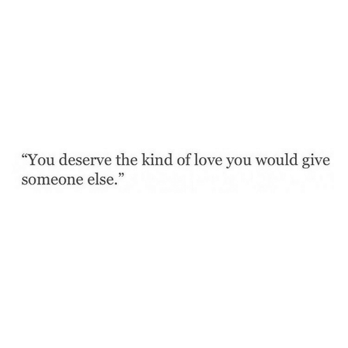 "Love, You, and Love You: ""You deserve the kind of love you w  someone else.""  ould give"