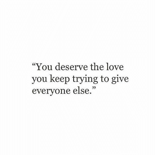 """keep trying: """"You deserve the love  you keep trying to give  everyone else."""""""